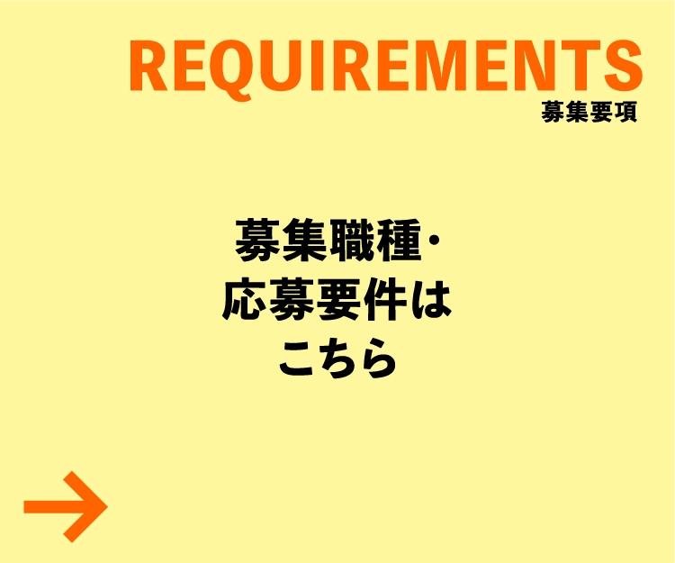 REQUIREMENTS 募集職種・応募要件はこちら